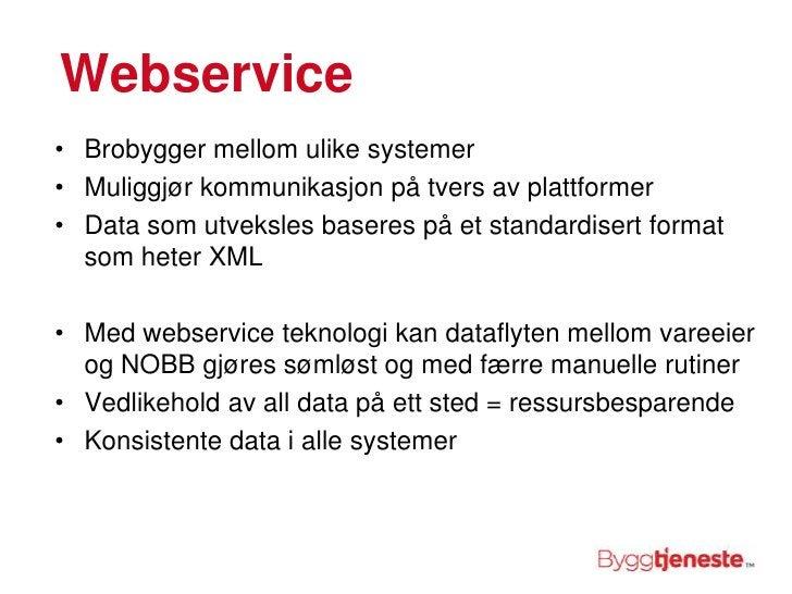 Webservice<br />Brobygger mellom ulike systemer<br />Muliggjør kommunikasjon på tvers av plattformer<br />Data som utveksl...