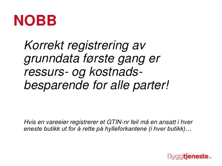NOBB<br />Korrekt registrering av grunndata første gang er ressurs- og kostnads-besparende for alle parter!<br />Hvis en v...