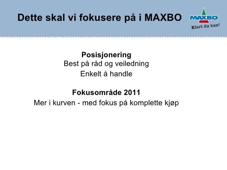 Dette skal vi fokusere på i MAXBO Posisjonering Best på råd og veiledning Enkelt å handle Fokusområde 2011 Mer i kurven - ...