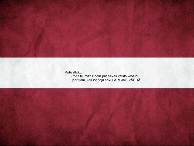 Patiesībā... - mēs tik maz zinām par savas valsts vēsturi, par tiem, kas ziedoja sevi LATVIJAS VĀRDĀ...