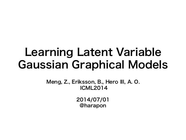 Learning Latent Variable Gaussian Graphical Models Meng, Z., Eriksson, B., Hero III, A. O. ICML2014 2014/07/01 @harapon