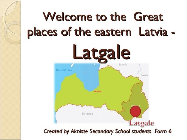 Welcome to the Great places of the eastern Latvia -  Latgale  Created by Akniste Secondary School students Form 6