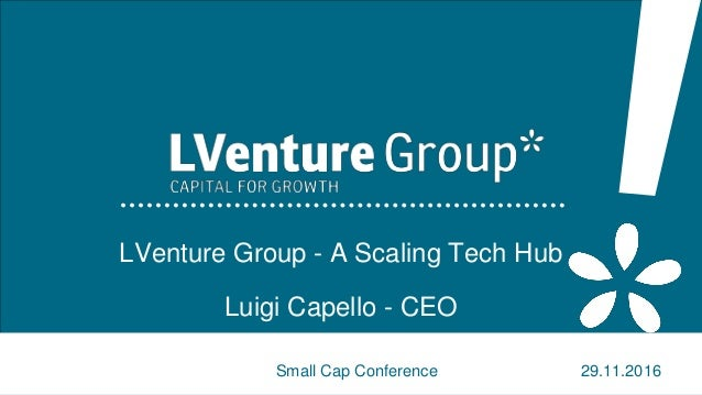 1 LVenture Group - A Scaling Tech Hub Luigi Capello - CEO Small Cap Conference 29.11.2016