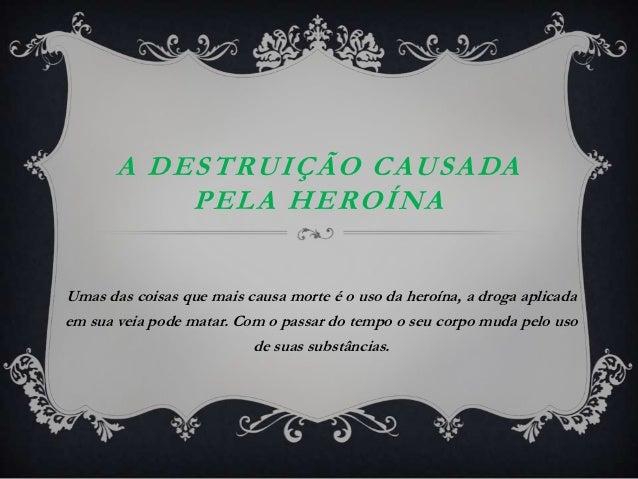 A DESTRUIÇÃO CAUSADA           PELA HEROÍNAUmas das coisas que mais causa morte é o uso da heroína, a droga aplicadaem sua...