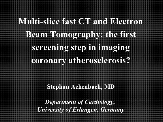 Multi-slice fast CT and Electron Beam Tomography: the first screening step in imaging coronary atherosclerosis? Stephan Ac...