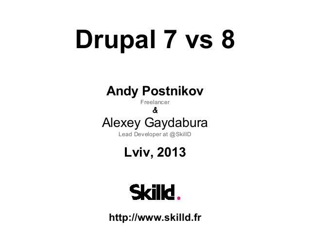 Drupal 7 vs 8 Andy Postnikov Freelancer  &  Alexey Gaydabura Lead Developer at @SkillD  Lviv, 2013  http://www.skilld.fr