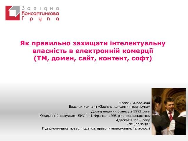 Як правильно захищати інтелектуальну  власність в електронній комерції  (ТМ, домен, сайт, контент, софт)  Олексій Яновськи...