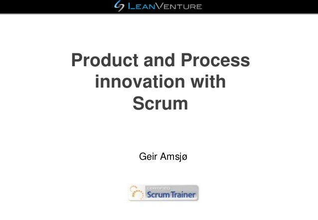 Product and Process innovation with Scrum Geir Amsjø