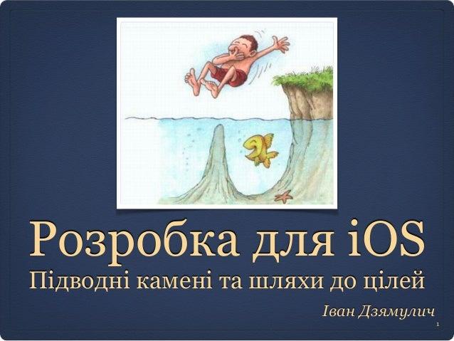 Розробка для iOS  Підводні камені та шляхи до цілей  Іван Дзямулич  1