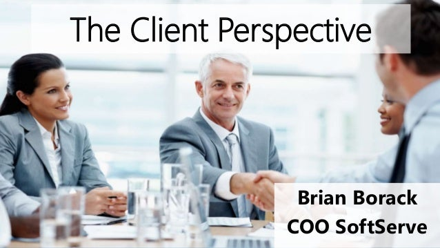 The Client Perspective Brian Borack COO SoftServe
