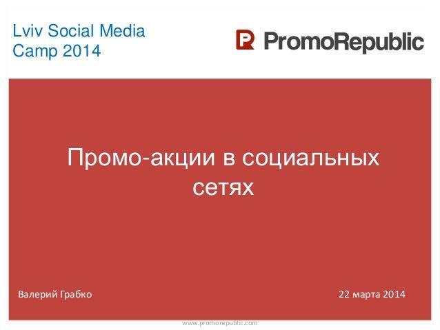 Промо-акции в социальных сетях www.promorepublic.com Валерий Грабко 22 марта 2014 Lviv Social Media Camp 2014