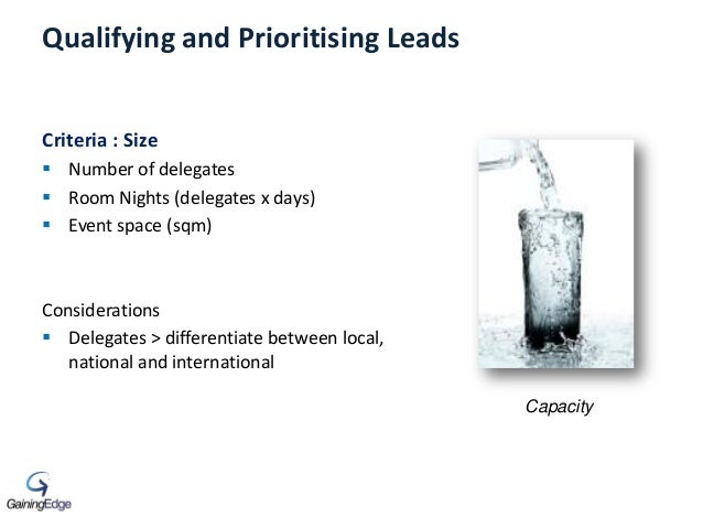 Qualifying and Prioritising Leads Criteria : Size  Number of delegates  Room Nights (delegates x days)  Event space (sq...