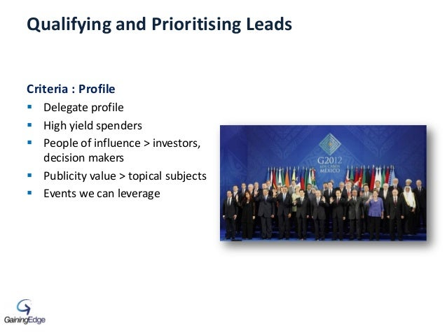 Qualifying and Prioritising Leads Criteria : Profile  Delegate profile  High yield spenders  People of influence > inve...