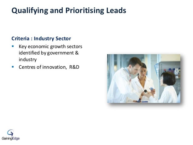 Qualifying and Prioritising Leads Criteria : Industry Sector  Key economic growth sectors identified by government & indu...