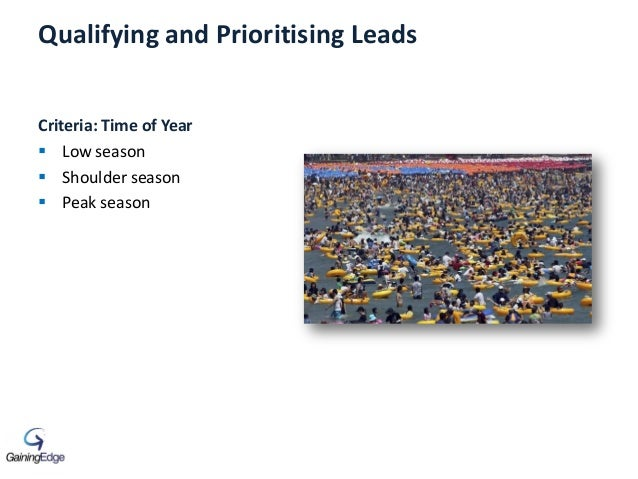 Qualifying and Prioritising Leads Criteria: Time of Year  Low season  Shoulder season  Peak season