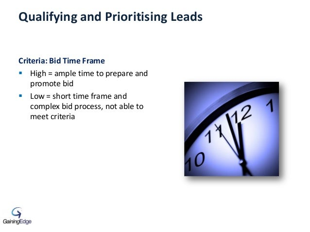 Qualifying and Prioritising Leads Criteria: Bid Time Frame  High = ample time to prepare and promote bid  Low = short ti...