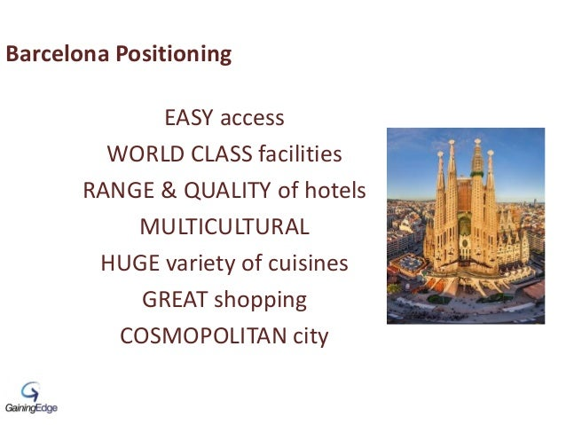 Barcelona Positioning EASY access WORLD CLASS facilities RANGE & QUALITY of hotels MULTICULTURAL HUGE variety of cuisines ...