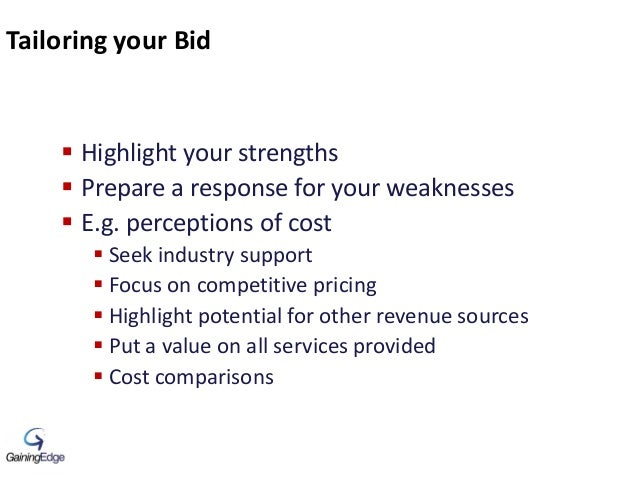 Tailoring your Bid  Highlight your strengths  Prepare a response for your weaknesses  E.g. perceptions of cost  Seek i...