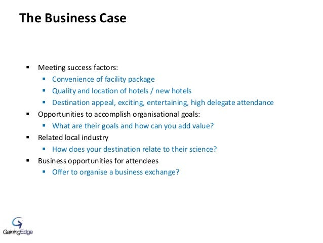 The Business Case  Meeting success factors:  Convenience of facility package  Quality and location of hotels / new hote...