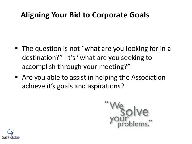 """Aligning Your Bid to Corporate Goals  The question is not """"what are you looking for in a destination?"""" it's """"what are you..."""
