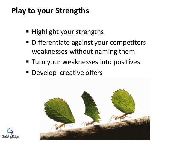 Play to your Strengths  Highlight your strengths  Differentiate against your competitors weaknesses without naming them ...