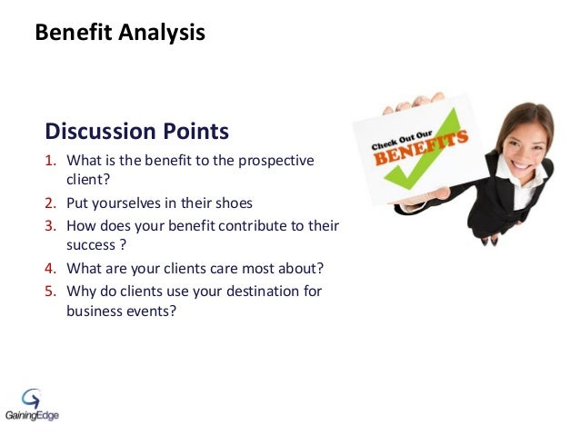 Benefit Analysis Discussion Points 1. What is the benefit to the prospective client? 2. Put yourselves in their shoes 3. H...