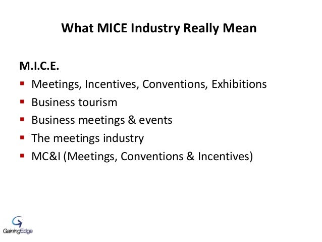 What MICE Industry Really Mean M.I.C.E.  Meetings, Incentives, Conventions, Exhibitions  Business tourism  Business mee...