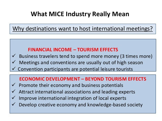 What MICE Industry Really Mean Why destinations want to host international meetings? ECONOMIC DEVELOPMENT – BEYOND TOURISM...