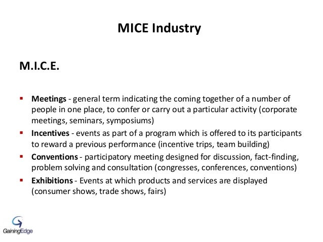 MICE Industry M.I.C.E.  Meetings - general term indicating the coming together of a number of people in one place, to con...