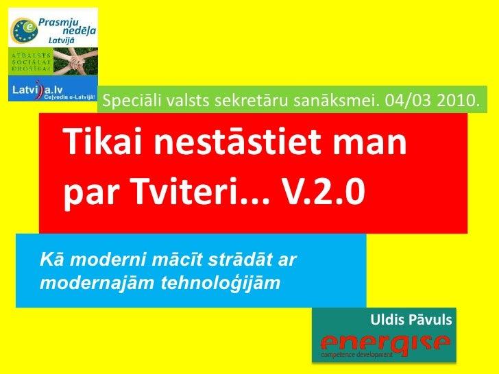 Uldis Pāvuls<br />Speciāli valsts sekretāru sanāksmei. 04/032010. <br />Tikai nestāstiet man par Tviteri... V.2.0<br />Kā ...