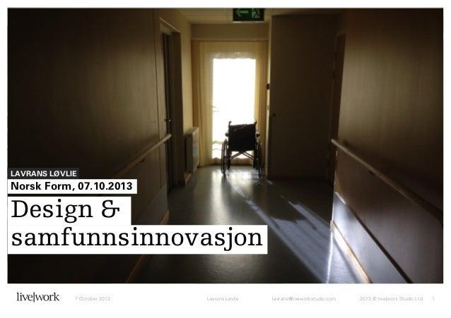 LAVRANS LØVLIE  Norsk Form, 07.10.2013  Design & samfunnsinnovasjon 7 October 2013  Lavrans Løvlie  lavrans@liveworkstudio...