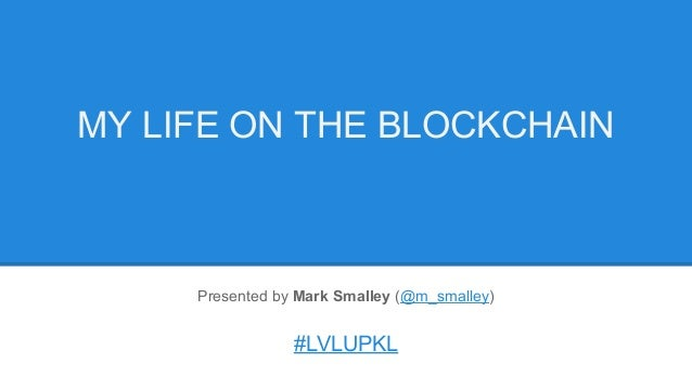 Presented by Mark Smalley (@m_smalley) #LVLUPKL MY LIFE ON THE BLOCKCHAIN