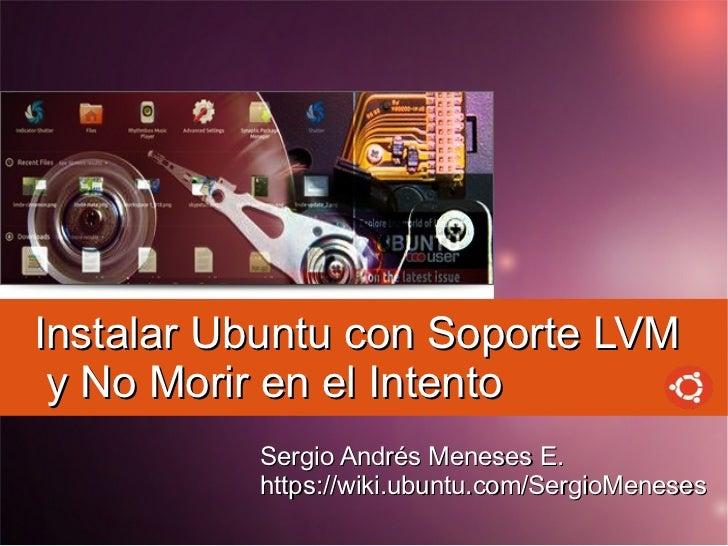 Instalar Ubuntu con Soporte LVM y No Morir en el Intento          Sergio Andrés Meneses E.          https://wiki.ubuntu.co...