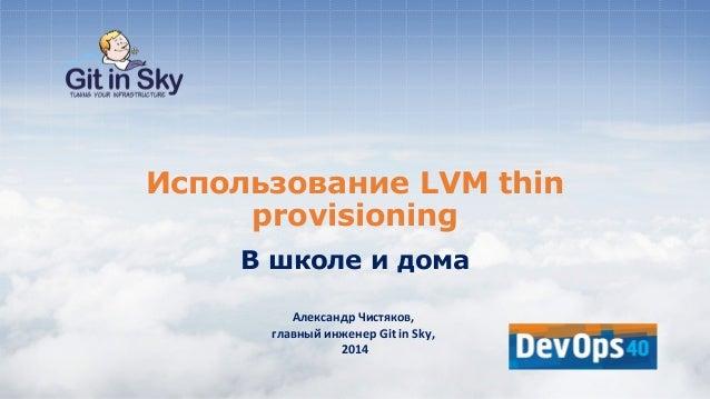 Использование LVM thin provisioning В школе и дома Александр Чистяков, главный инженер Git in Sky, 2014