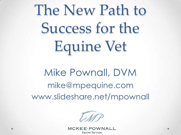 The New Path to Success for the Equine Vet<br />Mike Pownall, DVM<br />mike@mpequine.com<br />www.slideshare.net/mpownall<...