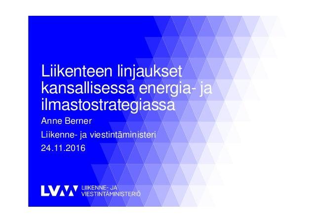 Liikenteen linjaukset kansallisessa energia- ja ilmastostrategiassa Anne Berner Liikenne- ja viestintäministeri 24.11.2016