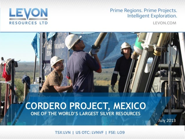 ONE OF THE WORLD'S LARGEST SILVER RESOURCES CORDERO PROJECT, MEXICO July 2013