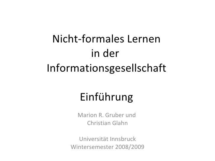 Nicht-formales Lernen in der  Informationsgesellschaft Einführung Marion R. Gruber und  Christian Glahn Universität Innsbr...