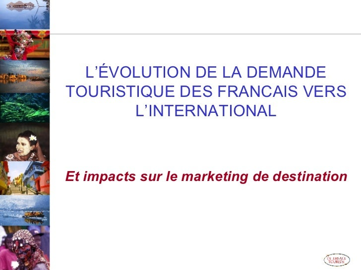L'ÉVOLUTION DE LA DEMANDE TOURISTIQUE DES FRANCAIS VERS L'INTERNATIONAL Et impacts sur le marketing de destination