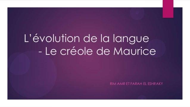 L'évolution de la langue   - Le créole de Maurice                RIM AMR ET FARAH EL ESHRAKY
