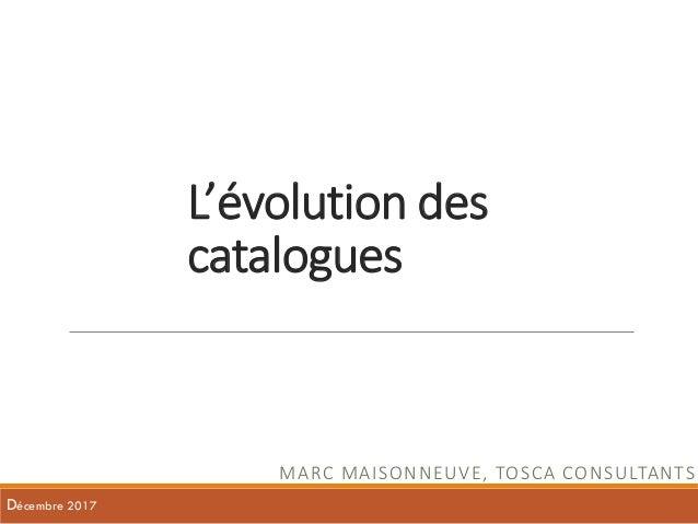 L'évolution des catalogues MARC MAISONNEUVE, TOSCA CONSULTANTS Décembre 2017