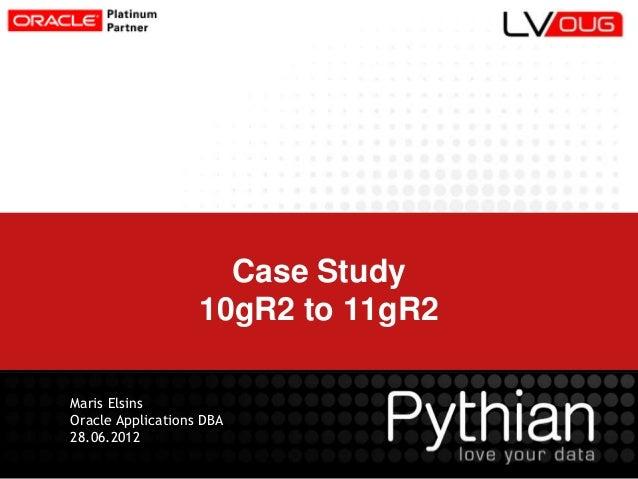 Case Study 10gR2 to 11gR2 Maris Elsins Oracle Applications DBA 28.06.2012