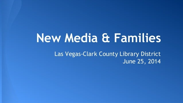 New Media & Families Las Vegas-Clark County Library District June 25, 2014