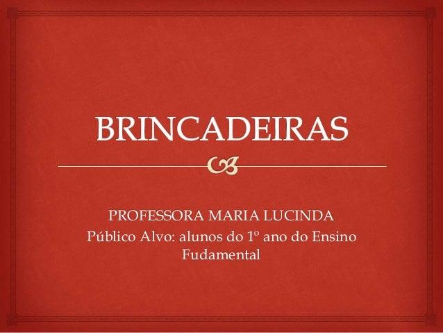 PROFESSORA MARIA LUCINDA  Público Alvo: alunos do 1º ano do Ensino  Fudamental