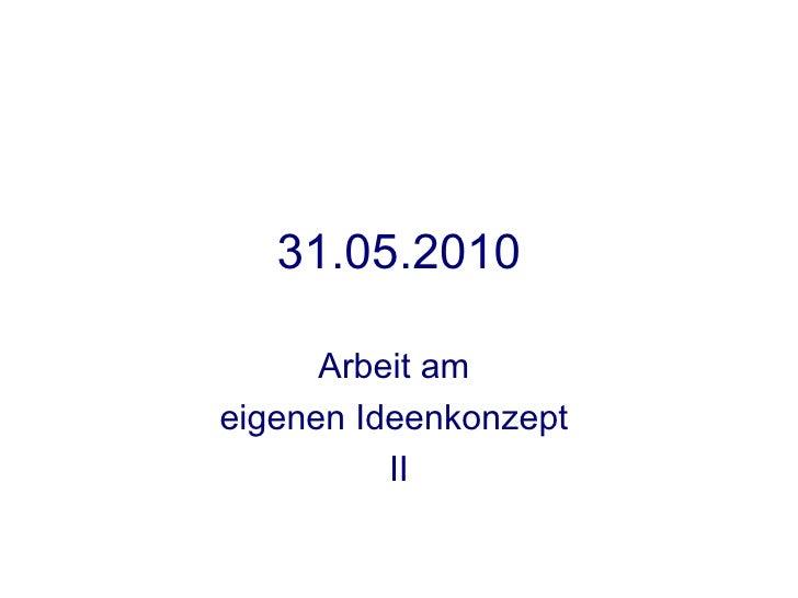 31.05.2010        Arbeit am eigenen Ideenkonzept           II