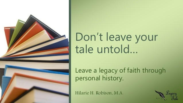 Leave a legacy of faith through personal history. Hilarie H. Robison, M.A. Don't leave your tale untold…