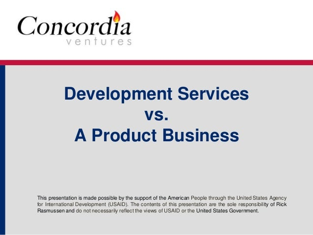 Development Services  vs.  A Product Business  This presentation is made possible by the support of the American People th...