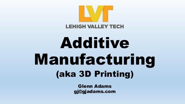 (aka 3D Printing) Additive Manufacturing Glenn Adams gj@gjadams.com