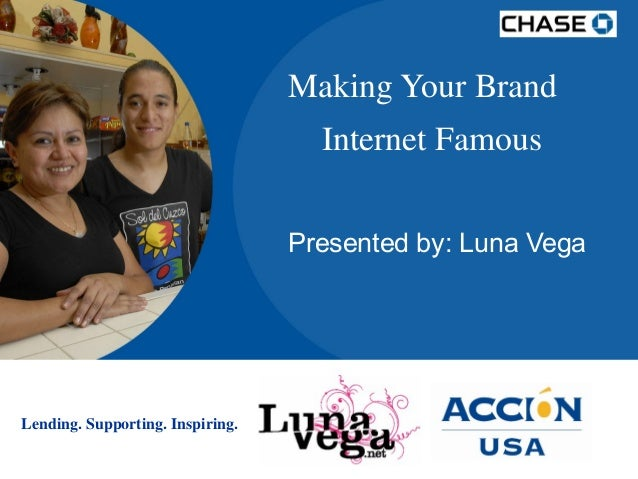 Making Your Brand Internet Famous Presented by: Luna Vega  Lending. Supporting. Inspiring.