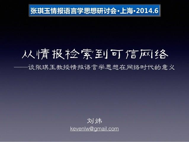 从情报检索到可信网络 ——谈张琪玉教授情报语言学思想在网络时代的意义 刘炜 kevenlw@gmail.com 张琪玉情报语言学思想研讨会·•∙上海·•∙2014.6